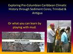 Exploring Pre-Columbian Caribbean Climatic History through Sediment Cores; Trinidad  Antigua