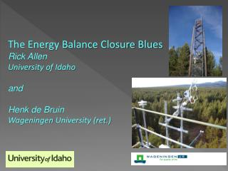 The Energy Balance Closure Blues Rick Allen University of Idaho  and   Henk de Bruin Wageningen University ret.