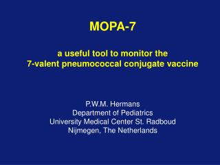 MOPA-7  a useful tool to monitor the  7-valent pneumococcal conjugate vaccine    P.W.M. Hermans Department of Pediatrics