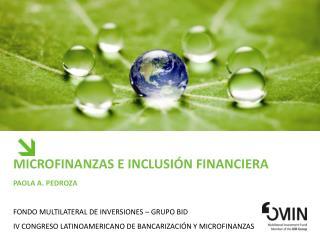 Microfinanzas e Inclusi n Financiera Paola a. pedroza  FONDO MULTILATERAL DE INVERSIONES   Grupo bid IV Congreso Latinoa