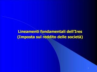 Lineamenti fondamentali dell Ires Imposta sul reddito delle societ