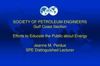 SOCIETY OF PETROLEUM ENGINEERS Gulf Coast Section  Efforts to Educate the Public about Energy  Jeanne M. Perdue SPE Dist