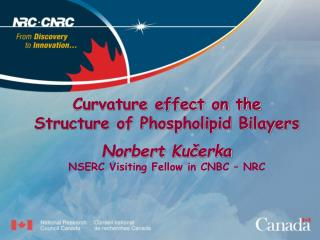 Curvature effect on the Structure of Phospholipid Bilayers  Norbert Kucerka NSERC Visiting Fellow in CNBC   NRC