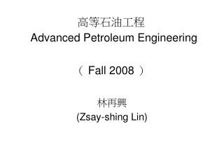 Advanced Petroleum Engineering    Fall 2008