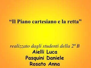Il Piano cartesiano e la retta      realizzato dagli studenti della 2  B Aielli Luca Pasquini Daniele Rosato Anna