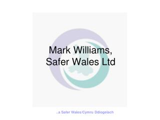 Mark Williams,  Safer Wales Ltd