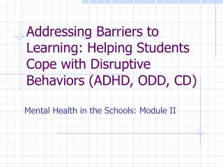 Addressing Barriers to Learning: Helping Students Cope with Disruptive Behaviors ADHD, ODD, CD