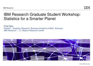 IBM Research Graduate Student Workshop: Statistics for a Smarter Planet  Chid Apte Director   Analytics Research, Busine