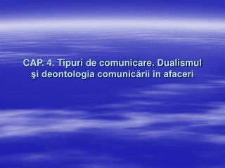 CAP. 4. Tipuri de comunicare. Dualismul si deontologia comunicarii  n afaceri