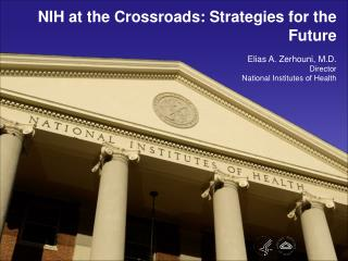 NIH at the Crossroads: Strategies for the Future  Elias A. Zerhouni, M.D. Director National Institutes of Health