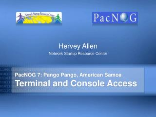 PacNOG 7: Pango Pango, American Samoa Terminal and Console Access