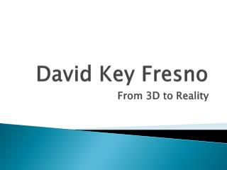 David Key Fresno From 3D to Reality