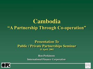 Cambodia                                          A Partnership Through Co-operation   Presentation To Public