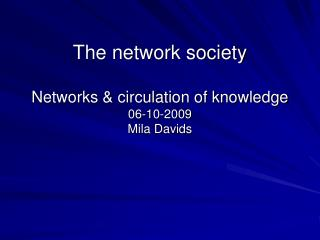 The network society  Networks  circulation of knowledge 06-10-2009 Mila Davids