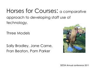 Horses for Courses: a comparative approach to developing staff use of technology.  Three Models  Sally Bradley, Jane Car