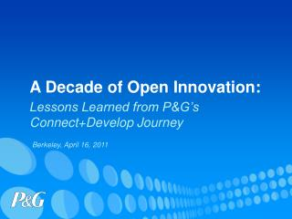 A Decade of Open Innovation:  Lessons Learned from PG s  ConnectDevelop Journey