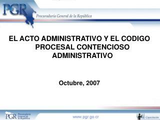 EL ACTO ADMINISTRATIVO Y EL CODIGO PROCESAL CONTENCIOSO ADMINISTRATIVO   Octubre, 2007