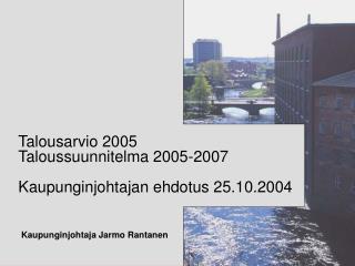 Talousarvio 2005 Taloussuunnitelma 2005-2007  Kaupunginjohtajan ehdotus 25.10.2004