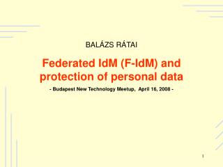 BAL ZS R TAI Federated IdM F-IdM and protection of personal data   - Budapest New Technology Meetup,  April 16, 2008 -