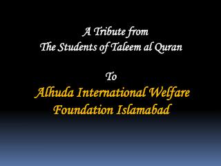A Tribute from The Students of Taleem al Quran   To  Alhuda International Welfare Foundation Islamabad