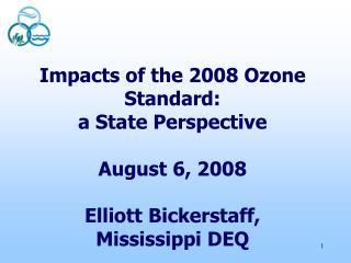 Impacts of the 2008 Ozone Standard:  a State Perspective  August 6, 2008  Elliott Bickerstaff, Mississippi DEQ
