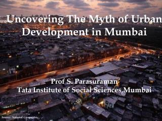Uncovering The Myth of Urban  Development in Mumbai     Prof S. Parasuraman Tata Institute of Social Sciences,Mumbai