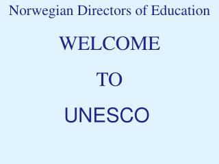 Norwegian Directors of Education WELCOME  TO  UNESCO