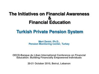 The Initiatives on Financial Awareness    Financial Education    Turkish Private Pension System    Mert Demir, Ph.D., Pe