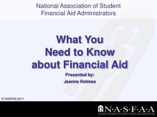What You  Need to Know  about Financial Aid Presented by: Jeanne Holmes