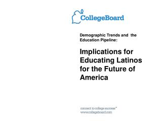 Demographic Trends and  the Education Pipeline:  Implications for  Educating Latinos for the Future of America