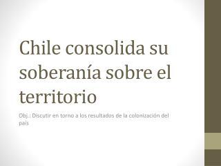 Chile consolida su soberan a sobre el territorio