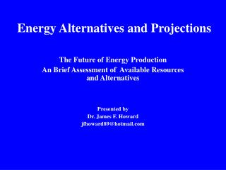 The Future of Energy Production An Brief Assessment of  Available Resources and Alternatives     Presented by  Dr. James