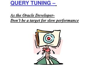QUERY TUNING     As the Oracle Developer- Don t be a target for slow performance