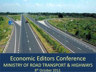 Economic Editors Conference MINISTRY OF ROAD TRANSPORT  HIGHWAYS 8th October 2012.