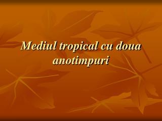 Mediul tropical cu doua anotimpuri