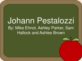 Johann Pestalozzi By: Mike Ehnot, Ashley Parker, Sam Hallock and Ashlee Brown