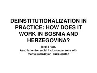 DEINSTITUTIONALIZATION IN PRACTICE: HOW DOES IT WORK IN BOSNIA AND HERZEGOVINA