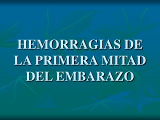 HEMORRAGIAS DE LA PRIMERA MITAD DEL EMBARAZO