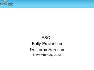 ESC I Bully Prevention Dr. Lorna Harrison November 29, 2012