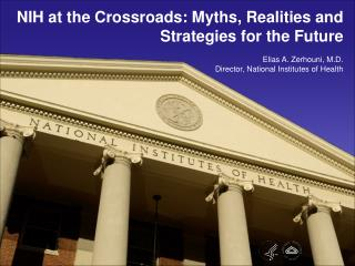 NIH at the Crossroads: Myths, Realities and Strategies for the Future  Elias A. Zerhouni, M.D. Director, National Instit