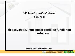 31  Reuni o do ConCidades PAINEL II   Megaeventos, impactos e conflitos fundi rios urbanos    Bras lia, 07 de dezembro d