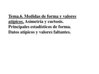 Tema.6. Medidas de forma y valores at picos. Asimetr a y curtosis. Principales estad sticos de forma. Datos at picos y v