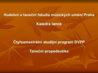 Hudebn  a tanecn  fakulta m zick ch umen  Praha  Katedra tance    Ctyrsemestr ln  studijn  program DVPP  Tanecn  propede