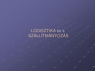 LOGISZTIKA  s a  SZ LL TM NYOZ S