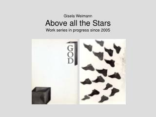 Gisela Weimann Above all the Stars Work series in progress since 2005