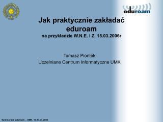 Jak praktycznie zakladac eduroam na przykladzie W.N.E. i Z. 15.03.2006r