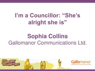 I m a Councillor:  She s alright she is   Sophia Collins Gallomanor Communications Ltd.