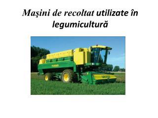 Masini de recoltat utilizate  n legumicultura