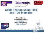 Cable Testing using TDR and TDT methods  Presented by Christopher Skach Tektronix Dima Smolyansky TDA Systems