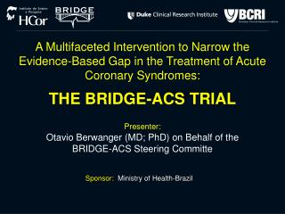 Presenter:  Otavio Berwanger MD; PhD on Behalf of the BRIDGE-ACS Steering Committe